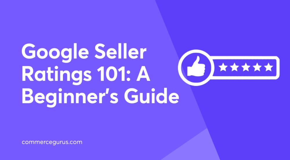 Google Seller Ratings 101: A Beginner's Guide
